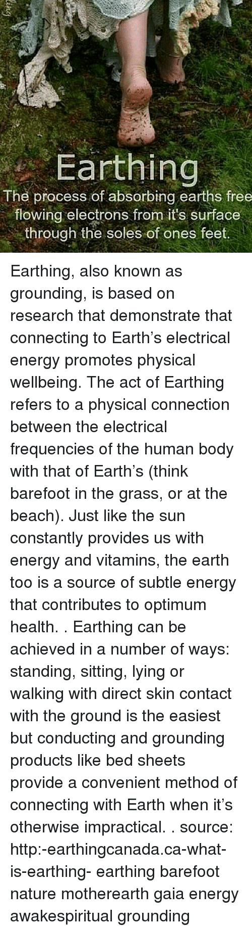 Memes, 🤖, and Feet: Earthing  The process of absorbing earths free  flowing electrons from its surface  through the soles of ones feet Earthing, also known as grounding, is based on research that demonstrate that connecting to Earth's electrical energy promotes physical wellbeing. The act of Earthing refers to a physical connection between the electrical frequencies of the human body with that of Earth's (think barefoot in the grass, or at the beach). Just like the sun constantly provides us with energy and vitamins, the earth too is a source of subtle energy that contributes to optimum health. . Earthing can be achieved in a number of ways: standing, sitting, lying or walking with direct skin contact with the ground is the easiest but conducting and grounding products like bed sheets provide a convenient method of connecting with Earth when it's otherwise impractical. . source: http:-earthingcanada.ca-what-is-earthing- earthing barefoot nature motherearth gaia energy awakespiritual grounding
