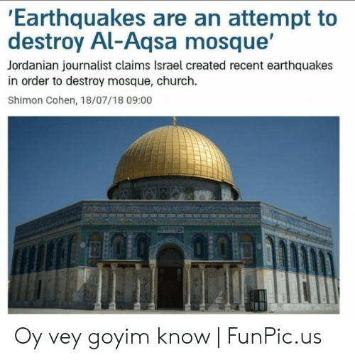 Goyim Know: Earthquakes are an attempt to  destroy Al-Aqsa mosque'  Jordanian journalist claims Israel created recent earthquakes  in order to destroy mosque, church.  Shimon Cohen, 18/07/18 09:00 Oy vey goyim know | FunPic.us