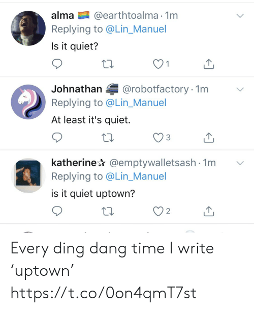 alma: @earthtoalma 1m  Replying to @Lin_Manuel  alma  Is it quiet?  @robotfactory 1m  Johnathan  Replying to @Lin_Manuel  At least it's quiet.  katherine @emptywalletsash 1m  Replying to @Lin_Manuel  is it quiet uptown?  2 Every ding dang time I write 'uptown' https://t.co/0on4qmT7st
