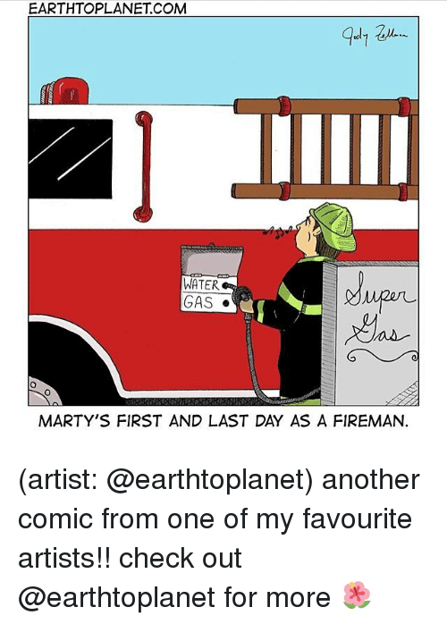 Memes, Water, and Artist: EARTHTOPLANET COM  WATER  GAS  MARTY'S FIRST AND LAST DAY AS A FIREMAN (artist: @earthtoplanet) another comic from one of my favourite artists!! check out @earthtoplanet for more 🌺