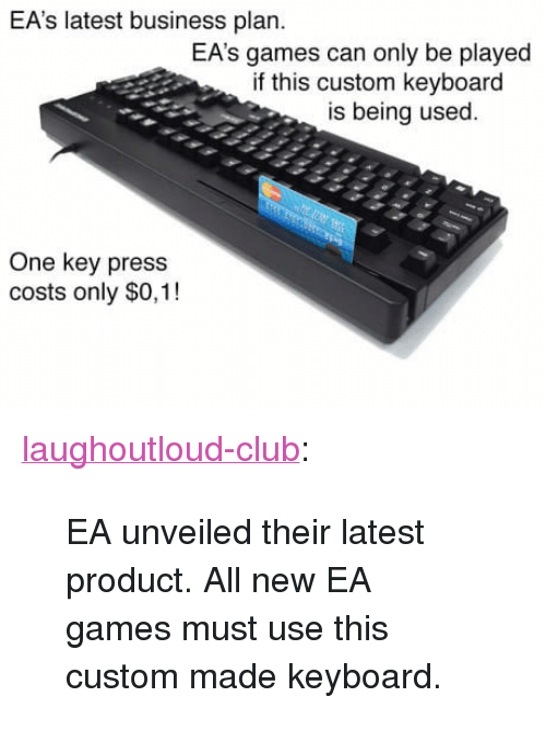"""business plan: EA's latest business plan.  EA's games can only be played  if this custom keyboard  is being used  One key press  costs only $0,1! <p><a href=""""http://laughoutloud-club.tumblr.com/post/167649623130/ea-unveiled-their-latest-product-all-new-ea-games"""" class=""""tumblr_blog"""">laughoutloud-club</a>:</p>  <blockquote><p>EA unveiled their latest product. All new EA games must use this custom made keyboard.</p></blockquote>"""