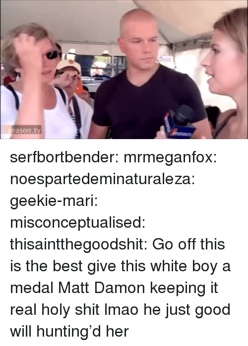Keeping It Real: eason.tv serfbortbender:  mrmeganfox:  noespartedeminaturaleza:  geekie-mari:  misconceptualised:  thisaintthegoodshit:  Go off  this is the best  give this white boy a medal  Matt Damon keeping it real  holy shit lmao  he just good will hunting'd her