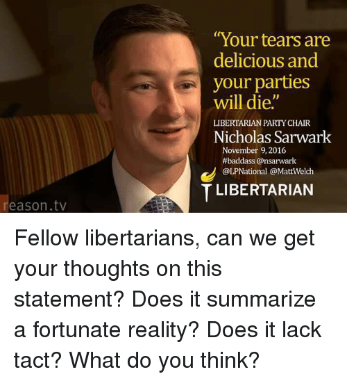 """Memes, Libertarianism, and Reality: eason tv  """"Your tears are  delicious and  your parties  will die.  LIBERTARIAN PARTY CHAIR  Nicholas Sarwark  November 9, 2016  thbaddass @nsarwark  @LPNational @MattWelch  T LIBERTARIAN Fellow libertarians, can we get your thoughts on this statement? Does it summarize a fortunate reality? Does it lack tact?  What do you think?"""
