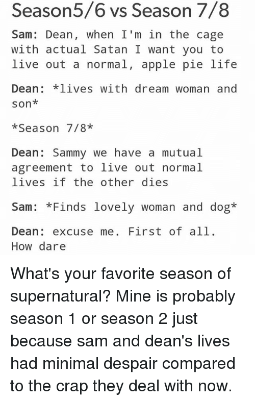 Caged: easor  Sam: Dean, when I'm in the cage  with actual Satan I want you to  live out a normal, apple pie life  Dean *lives with dream woman and  son*  *Season 7/8*  Dean Sammy we have a mutual  agreement to live out normal  lives if the other dies  Sam: *Finds lovely woman and dog*  Dean: excuse me. First of all.  How dare What's your favorite season of supernatural? Mine is probably season 1 or season 2 just because sam and dean's lives had minimal despair compared to the crap they deal with now.