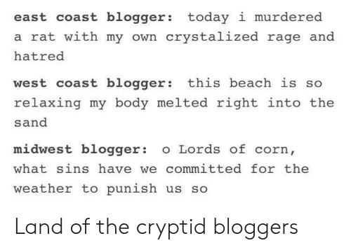 Blogger: east coast blogger: today i murdered  a rat with my own crystalized rage and  hatred  west coast blogger: this beach is so  relaxing my body melted right into the  sand  midwest blogger o Lords of corn,  what sins have we committed for the  weather to punish us so Land of the cryptid bloggers