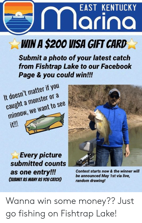 Pike County Kentucky: EAST KENTUCKY  arina  WIN A $200 VISA GIFT CARD  Submit a photo of your latest catclh  from Fishtrap Lake to our Facebook  Page & you could win!!!  It doesn't mattrif oucebook  caught a monster or a  minnow, we want to see  it!!!  Every picture  submitted counts  as one entry!!!  (SUBMIT AS MANY AS YOU CATCH)  Contest starts now& the winner will  be announced May 1st via live,  random drawing! Wanna win some money?? Just go fishing on Fishtrap Lake!