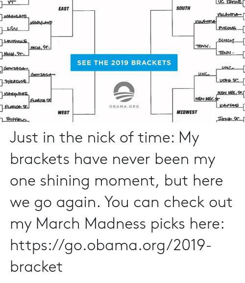 brackets: EAST  SOUTH  or.  TENN  TEAN  SEE THE 2019 BRACKETS  UNC  OBAMA.ORG  WEST  MIDWEST Just in the nick of time: My brackets have never been my one shining moment, but here we go again. You can check out my March Madness picks here: https://go.obama.org/2019-bracket