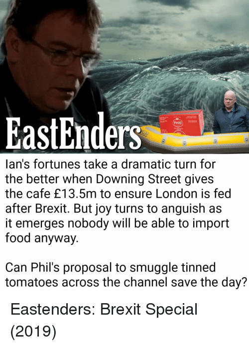 EastEnders: EastEnders  Petti  lan's fortunes take a dramatic turn for  the better when Downing Street gives  the cafe £13.5m to ensure London is fedd  after Brexit. But joy turns to anguish as  it emerges nobody will be able to import  food anyway.  Can Phil's proposal to smuggle tinned  tomatoes across the channel save the day?