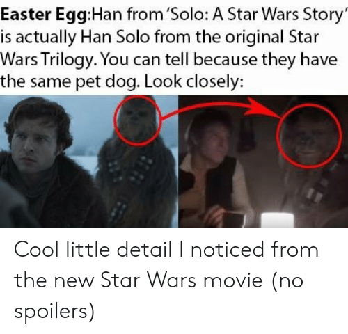 look closely: Easter Egg:Han from 'Solo: A Star Wars Story  is actually Han Solo from the original Star  Wars Trilogy. You can tell because they have  the same pet dog. Look closely: Cool little detail I noticed from the new Star Wars movie (no spoilers)