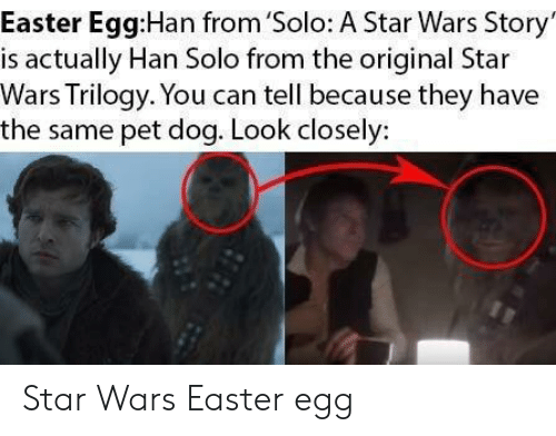 look closely: Easter Egg:Han from 'Solo: A Star Wars Story  is actually Han Solo from the original Star  Wars Trilogy. You can tell because they have  the same pet dog. Look closely: Star Wars Easter egg