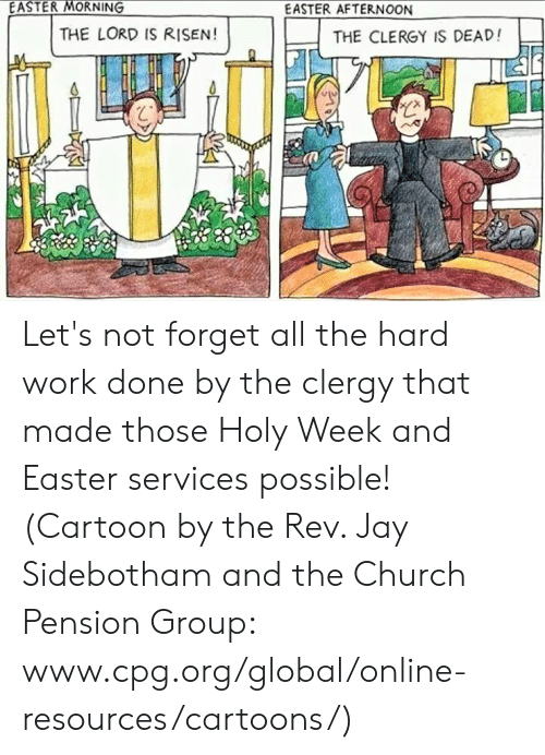 Episcopal Church : EASTER MORNING  EASTER AFTERNOON  THE LORD IS RISEN!  THE CLERGY IS DEAD!  心 Let's not forget all the hard work done by the clergy that made those Holy Week and Easter services possible!  (Cartoon by the Rev. Jay Sidebotham and the Church Pension Group: www.cpg.org/global/online-resources/cartoons/)