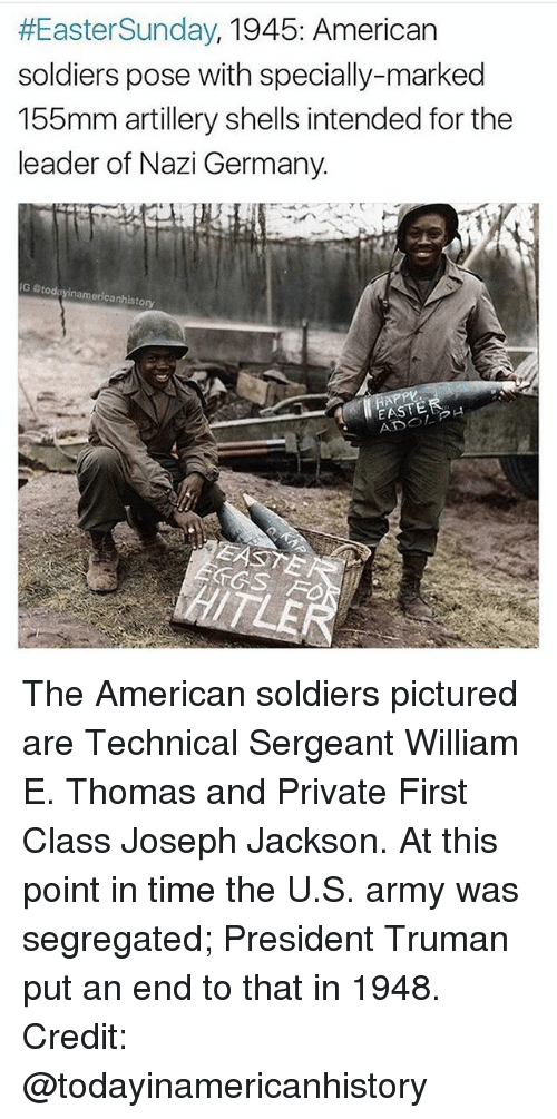 Easter, Memes, and Soldiers:  #Easter Sunday  1945: American  soldiers pose with specially-marked  155mm artillery shells intended for the  leader of Nazi Germany.  IG Stodayinamericanhistory  EASTE The American soldiers pictured are Technical Sergeant William E. Thomas and Private First Class Joseph Jackson. At this point in time the U.S. army was segregated; President Truman put an end to that in 1948. Credit: @todayinamericanhistory