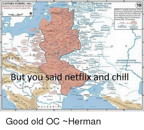But You Said Netflix And Chill: EASTERN EUROPE, 1941  NORTH HWEST THEATER  19  RMAN INVASION OF RUSSIA  nWEST FRONTS)  operations, 22 June-25 August  NOTE: To simplify depiction route  of advance designatioas and Rassi  unit symbols are sbown differently  from standard practice on this a  success ding maps for the Russian-  German War For example:  BOGDANOV  PR  BRYANSK  THEATER  CZEc  SOUTHWEST SOUTH FRONTS)  AKIA  But you said netflix and chill  AUSTR  SOUTH  R U M  N I A  CRIMEA  B U L G A R I A Good old OC ~Herman