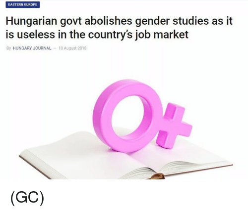 Hungarian: EASTERN EUROPE  Hungarian govt abolishes gender studies as it  is useless in the country's job market  By HUNGARY JOURNAL 10 August 2018 (GC)