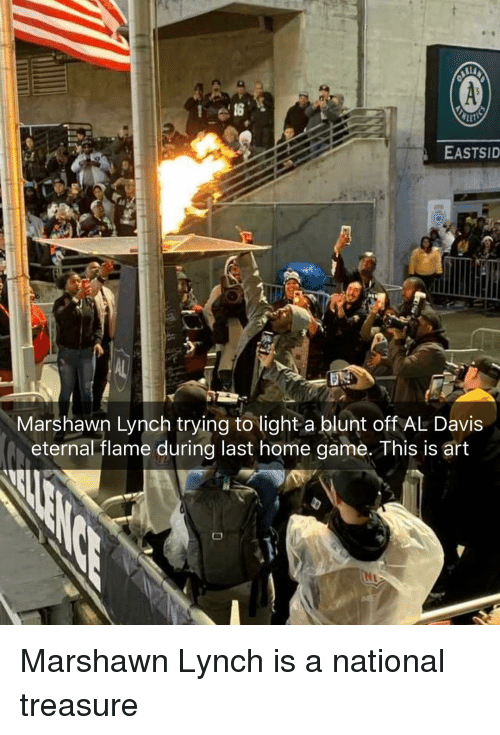 marshawn: EASTSID  Marshawn Lynch trying to light a blunt off AL Davis  eternal flame during last home game. This is art Marshawn Lynch is a national treasure