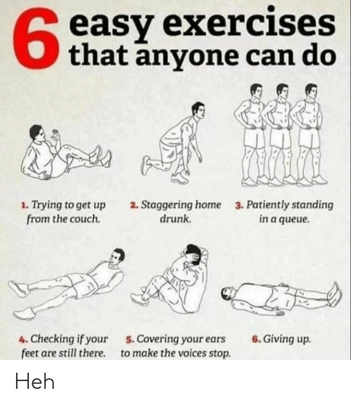 patiently: easy exercises  that anyone can do  1. Trying to get up  from the couch.  2. Staggering home  drunk  3. Patiently standing  in a queue.  4. Checking if your  feet are still there  6. Giving up.  5.Covering your ears  to make the voices stop Heh