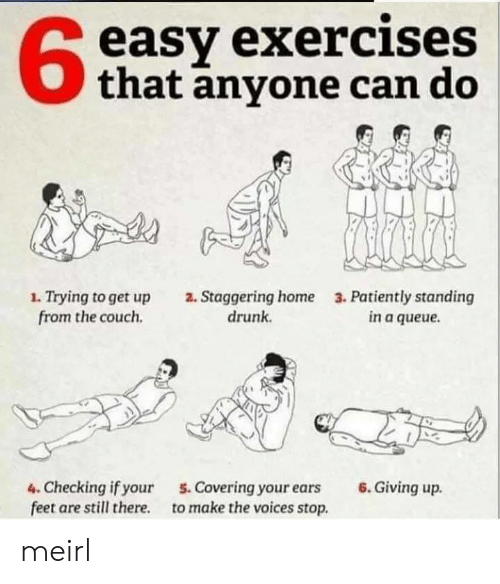 patiently: easy exercises  that anyone can do  1. Trying to get up  from the couch  2. Staggering home  drunk  3. Patiently standing  in a queue  6.Giving up  4. Checking if your  feet are still there  5. Covering your ears  to make the voices stop. meirl