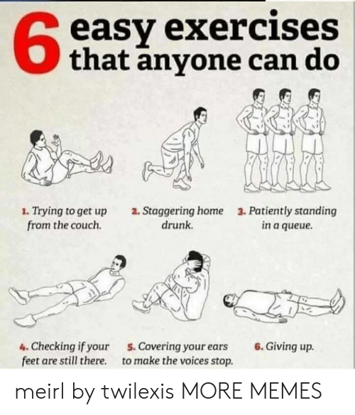 patiently: easy exercises  that anyone can do  1. Trying to get up  from the couch  2. Staggering home  drunk  3. Patiently standing  in a queue  6.Giving up  4. Checking if your  feet are still there  5. Covering your ears  to make the voices stop. meirl by twilexis MORE MEMES