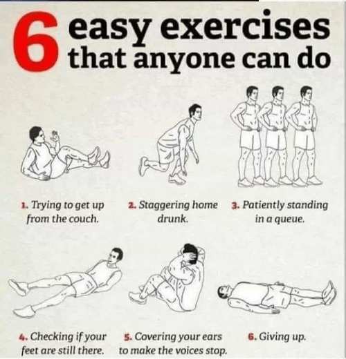 patiently: easy exercises  that anyone can do  63  1. Trying to get up  from the couch.  2. Staggering home  drunk  3. Patiently standing  in a queue  4. Checking if your  feet are still there.  6. Giving up.  5. Covering your ears  to make the voices stop.