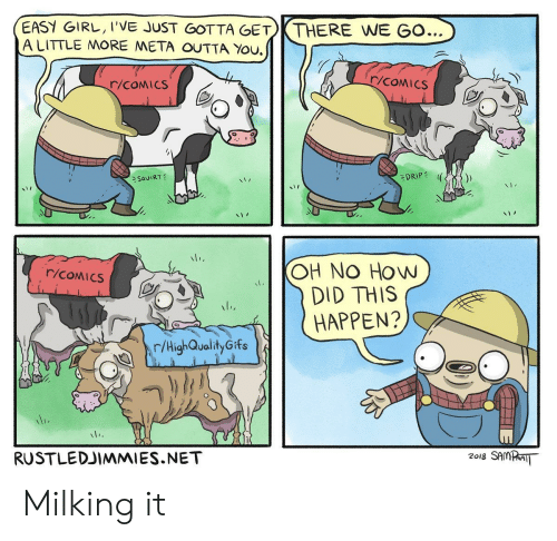 milking: EASY GIRL, I'VE JUST GOTTA GET THERE WE GO..  A LITTLE MORE META OUTTA You.  r/COMIcS  cS  DRIPE  、Saul RT  OH NO How  DID THIS  (HAPPEN?  r/High-QualityGifs  RUSTLEDJIMMIES.NET  2018 SAMPI Milking it