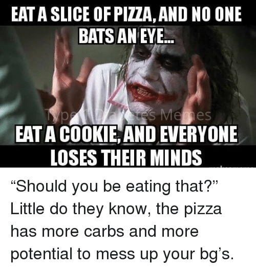 pizza: EAT A SLICE OF PIZZA, AND NO ONE  BATS AN EY.E.  EAT A COOKIE, AND EVERYONE  LOSES THEIR MINDS <p>&ldquo;Should you be eating that?&rdquo;</p> <p>Little do they know, the pizza has more carbs and more potential to mess up your bg&rsquo;s.</p>