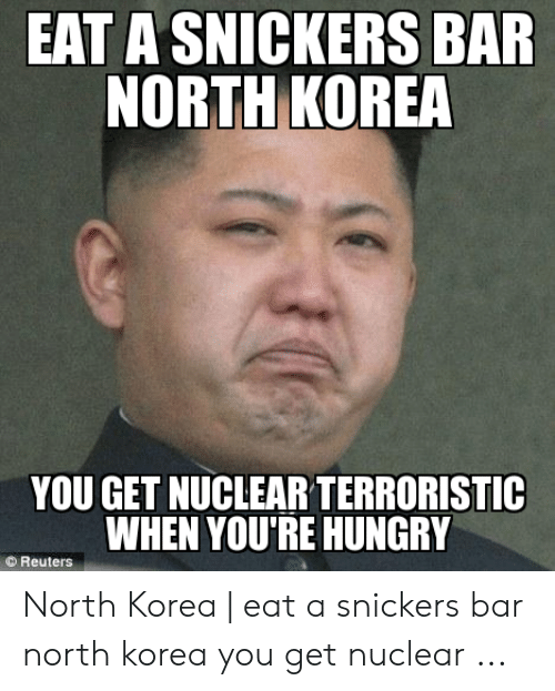 North Korea Meme: EAT A SNICKERSS BAR  NORTH KOREA  YOU GET NUCLEAR TERRORISTIC  WHEN YOU'RE HUNGRY  Reuters North Korea | eat a snickers bar north korea you get nuclear ...
