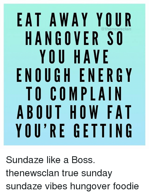 Energy, True, and Hangover: EAT A WAY YOUR  clan  HANGOVER SO  YOU HAVE  ENOUGH ENERGY  TO COMPLAIN  ABOUT HOW FAT  YOU'RE GETTING Sundaze like a Boss. thenewsclan true sunday sundaze vibes hungover foodie