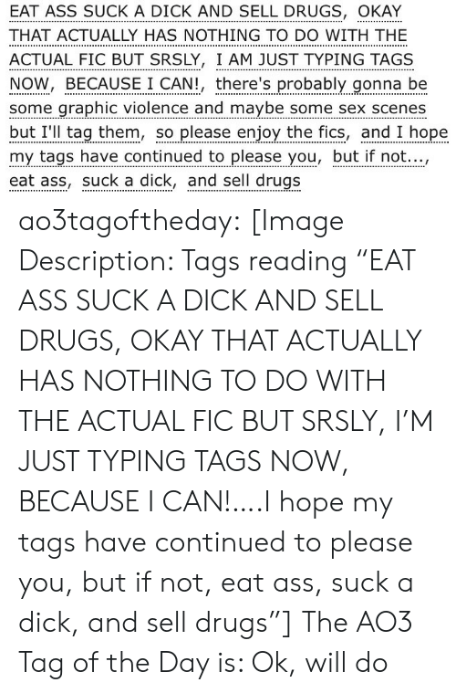 "to-do-with: EAT ASS SUCK A DICK AND SELL DRUGS, OKAY  THAT ACTUALLY HAS NOTHING TO DO WITH THE  ACTUAL FIC BUT SRSLY, I AM JUST TYPING TAGS  NOW, BECAUSE I CAN!, there's probably gonna be  some graphic violence and maybe some sex scenes  but I'll tag them, so please enjoy the fics, and I hope  my tags have continued to please you, but if not...,  eat ass, suck a dick, and sell drugs ao3tagoftheday:  [Image Description: Tags reading ""EAT ASS SUCK A DICK AND SELL DRUGS, OKAY THAT ACTUALLY HAS NOTHING TO DO WITH THE ACTUAL FIC BUT SRSLY, I'M JUST TYPING TAGS NOW, BECAUSE I CAN!….I hope my tags have continued to please you, but if not, eat ass, suck a dick, and sell drugs""]  The AO3 Tag of the Day is: Ok, will do"