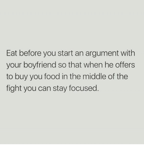 Stay Focused: Eat before you start an argument with  your boyfriend so that when he offers  to buy you food in the middle of the  fight you can stay focused