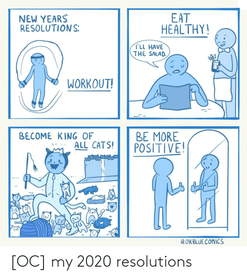 salad: EAT  HEALTHY!  NEW YEARS  RESOLUTIONS:  TLL HAVE  THE SALAD.  WORKOUT!  BE MORE  POSITIVE!  BECOME KING OF  ALL CATS!  @ OKBLUE COMICS [OC] my 2020 resolutions