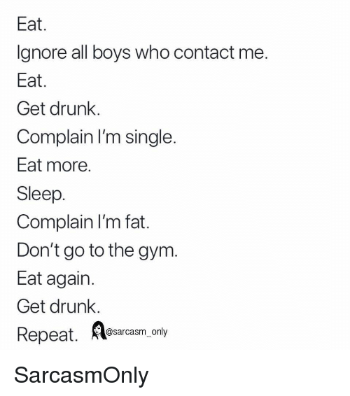 Im Fat: Eat  Ignore all boys who contact me  Eat  Get drunk.  Complain I'm single  Eat more  Sleep  Complain I'm fat  Don't go to the gym.  Eat again  Get drunk.  Repeat.  A osarcasm.ony SarcasmOnly