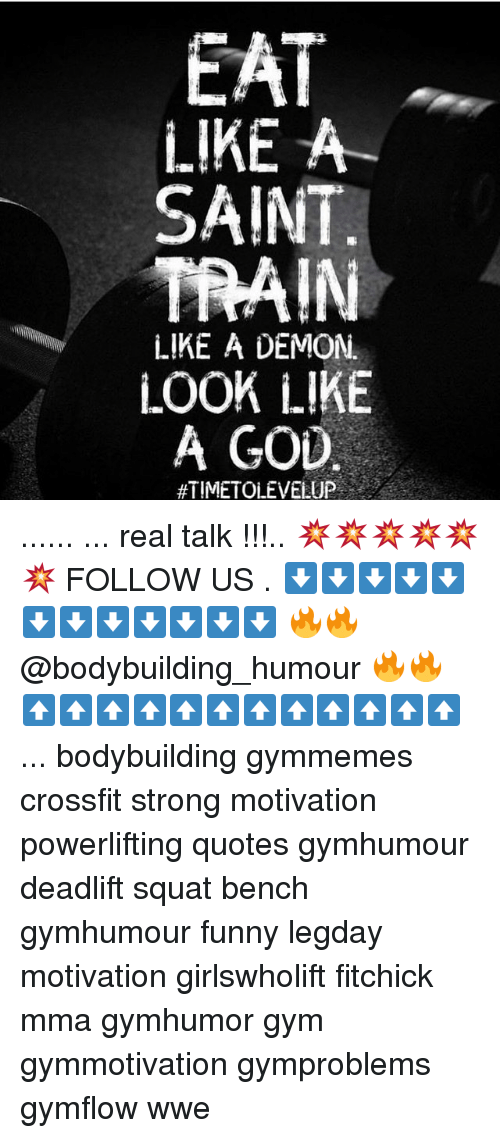 Funny, God, and Gym: EAT  LIKE A  SAINT.  TRAIN  LIKE A DEMON.  i.OOK LIKE  A GOD  #TIME TOLEVELUP ...... ... real talk !!!.. 💥💥💥💥💥💥 FOLLOW US . ⬇️⬇️⬇️⬇️⬇️⬇️⬇️⬇️⬇️⬇️⬇️⬇️ 🔥🔥@bodybuilding_humour 🔥🔥 ⬆️⬆️⬆️⬆️⬆️⬆️⬆️⬆️⬆️⬆️⬆️⬆️ ... bodybuilding gymmemes crossfit strong motivation powerlifting quotes gymhumour deadlift squat bench gymhumour funny legday motivation girlswholift fitchick mma gymhumor gym gymmotivation gymproblems gymflow wwe