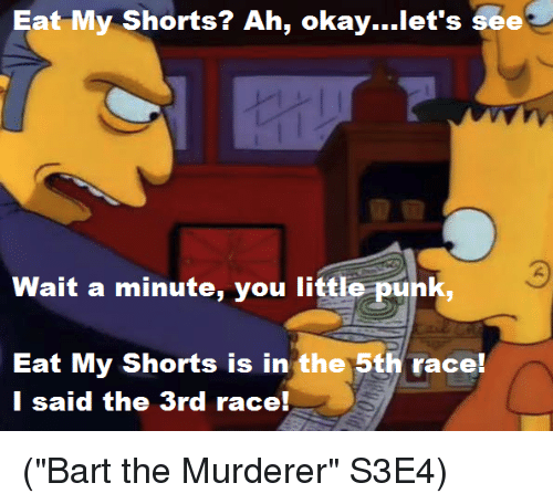 "Memes, Bart, and Race: Eat My Shorts? Ah, okay...let's see  Wait a minute, you little punk,  Eat My Shorts is in the 5th race!  I said the 3rd race! (""Bart the Murderer"" S3E4)"