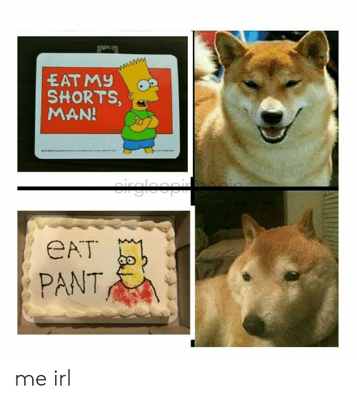 Eat Pant: EAT My  SHORTS  MAN!  eAT  PANT me irl