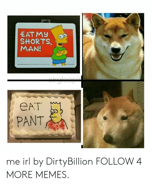 Eat Pant: EAT MY  SHORTS,  MAN!  rgloopi  eAT  PANT me irl by DirtyBillion FOLLOW 4 MORE MEMES.