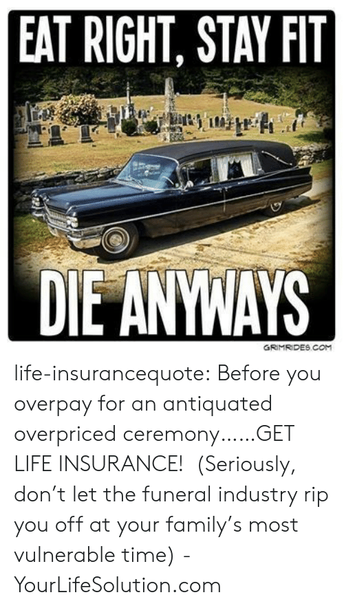 antiquated: EAT RIGHT, STAY FIT life-insurancequote: Before you overpay for an antiquated overpriced ceremony……GET LIFE INSURANCE! (Seriously, don't let the funeral industry rip you off at your family's most vulnerable time) -YourLifeSolution.com