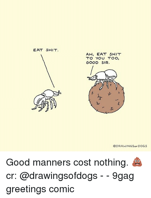 Eat Shit: EAT SHIT  AH, EAT SHIT  TO YOU TOO,  GOOD SIR  @DRAWINGSoF DOGS Good manners cost nothing. 💩 cr: @drawingsofdogs - - 9gag greetings comic
