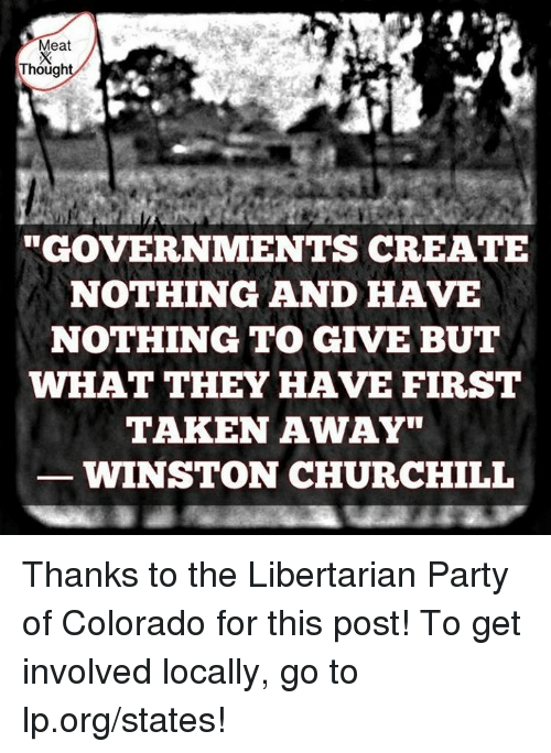 """libertarian party: eat  Though  GOVERNMENTS CREATE  NOTHING AND HAVE  NOTHING TO GIVE BUT  WHAT THEY HAVE FIRSTT  TAKEN AWAY""""  WINSTON CHURCHILL Thanks to the Libertarian Party of Colorado for this post! To get involved locally, go to lp.org/states!"""