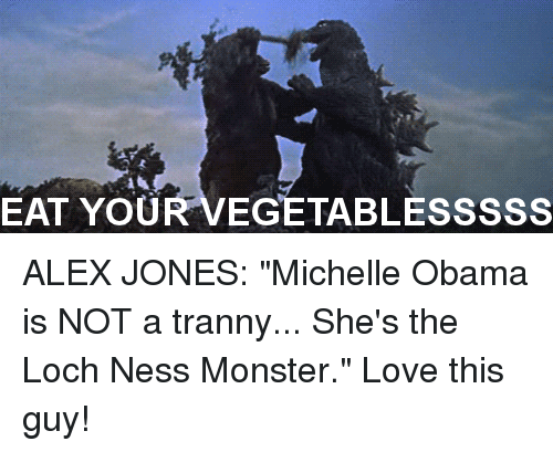"Dieting, Loch Ness Monster, and Love: EAT YOU  EGETABLESSSSS ALEX JONES: ""Michelle Obama is NOT a tranny... She's the Loch Ness Monster."" Love this guy!"