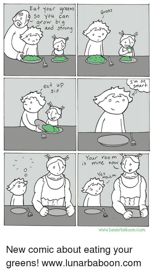 Im Smart: Eat your greens  So you can  grow bi  and strong  eat up  Sis  Gross  I'm  smart  Your room  is mine now  Yes  maa  www.lunarbaboon com New comic about eating your greens! www.lunarbaboon.com