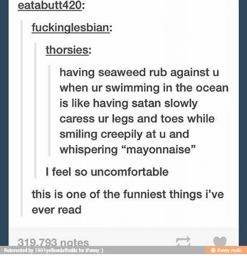 """Ocean, Satan, and Swimming: eatabutt420:  fuckinglesbian:  thorsies:  having seaweed rub against u  when ur swimming in the ocean  is like having satan slowly  caress ur legs and toes while  smiling creepily at u and  whispering """"mayonnaise""""  l feel so uncomfortable  this is one of the funniest things i've  ever read  Reinvented by 1001yellowdaffodils for iFunny)  @ ifunny.mobi"""