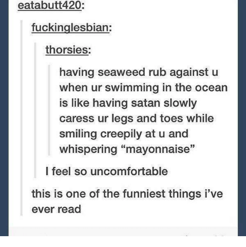 """Funny, Tumblr, and Ocean: eatabutt420:  fuckinglesbian:  thorsies:  having seaweed rub against u  when ur swimming in the ocean  is like having satan slowly  caress ur legs and toes while  smiling creepily at u and  whispering """"mayonnaise""""  l feel so uncomfortable  this is one of the funniest things i've  ever read"""
