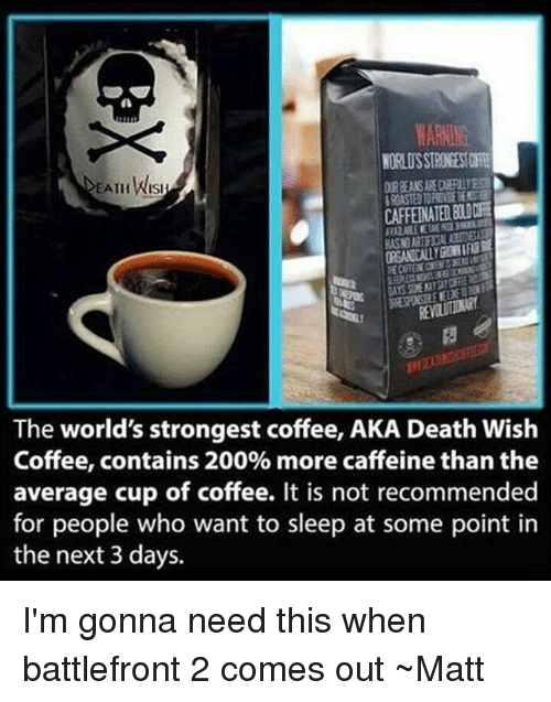 battlefront 2: EATHWISI  KASIORI  The world's strongest coffee, AKA Death Wish  Coffee, contains 200% more caffeine than the  average cup of coffee. It is not recommended  for people who want to sleep at some point in  the next 3 days. I'm gonna need this when battlefront 2 comes out ~Matt