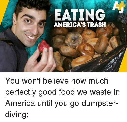 America, Food, and Memes: EATING  AMERICA'S TRASH You won't believe how much perfectly good food we waste in America until you go dumpster-diving: