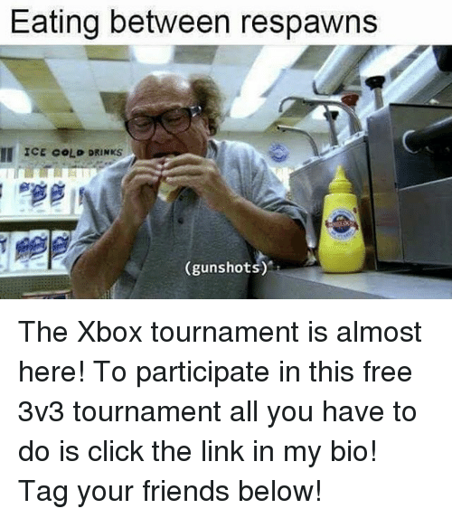Click, Friends, and Memes: Eating between respawns  MI ICE COLD DRINKS  (gunshots) The Xbox tournament is almost here! To participate in this free 3v3 tournament all you have to do is click the link in my bio! Tag your friends below!