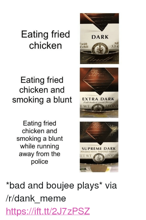 "Boujee: Eating fried DARK  chicken CHi  with  d chili  3.5  Eating fried  chicken and  smoking a blunt EXTRA DARK  Full-bodied cocoa flavor  WT  Eating fried  chicken and  smoking a blunt  while running  away from the  police  SUPREME DARK  Deticionsly intense, Surprisingly balanced <p>*bad and boujee plays* via /r/dank_meme <a href=""https://ift.tt/2J7zPSZ"">https://ift.tt/2J7zPSZ</a></p>"