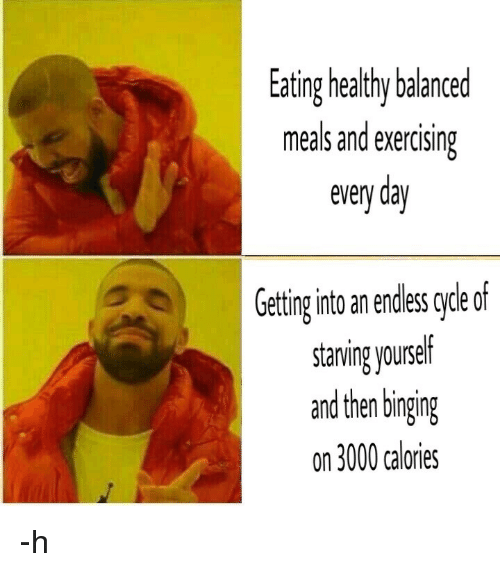 binging: Eating healthy balanced  meals and exercising  every day  Geting ito an endless grde of  stanving yourself  and then binging  on 3000 calories <p>-h</p>
