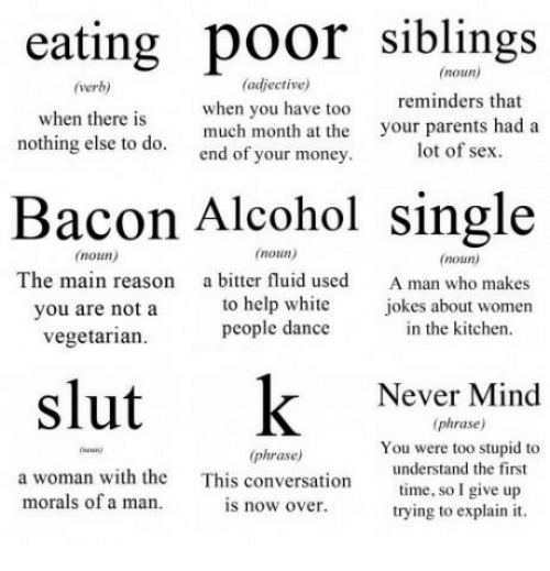 Vegetarian: eating poor siblings  Bacon Alcohol single  slut k Never Mind  (noun)  (adjective)  when you have too  nothing else to do, much month at the your parents had a  verb)  reminders that  when there is  end of your money  lot of sex  noun)  The main reason  you are not a  vegetarian  noun)  a bitter fluid used  to help white  people dance  (noun)  A man who makes  iokes about women  in the kitchen  (phrase)  You were too stupid to  understand the first  time, so I give up  trying to explain it  phrase)  a woman with the  morals of a iman  This  conversation  is now over