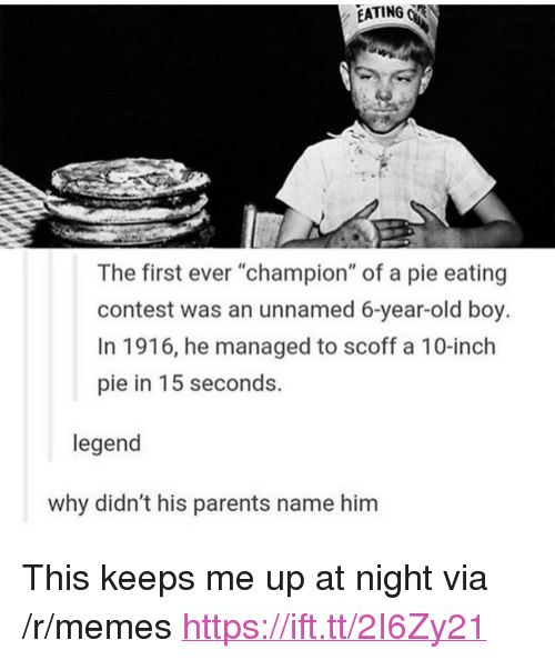 """Memes, Parents, and Old: EATING R  The first ever """"champion"""" of a pie eating  contest was an unnamed 6-year-old boy.  In 1916, he managed to scoff a 10-inch  pie in 15 seconds.  legend  why didn't his parents name him <p>This keeps me up at night via /r/memes <a href=""""https://ift.tt/2I6Zy21"""">https://ift.tt/2I6Zy21</a></p>"""