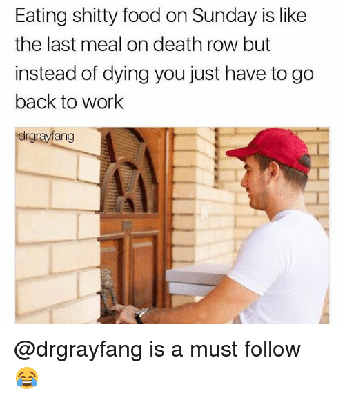 Food, Memes, and Death: Eating shitty food on Sunday is like  the last meal on death row but  instead of dying you just have to go  back to worlk  drgrayfang @drgrayfang is a must follow 😂